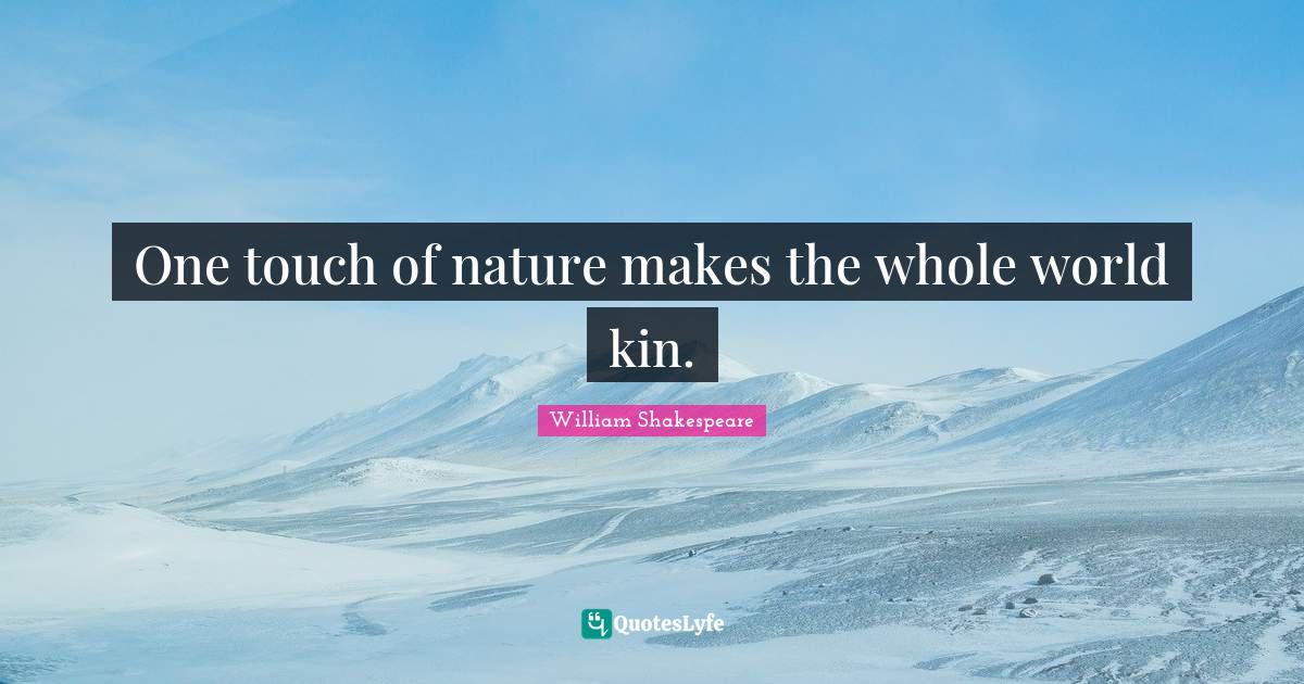 William Shakespeare Quotes: One touch of nature makes the whole world kin.