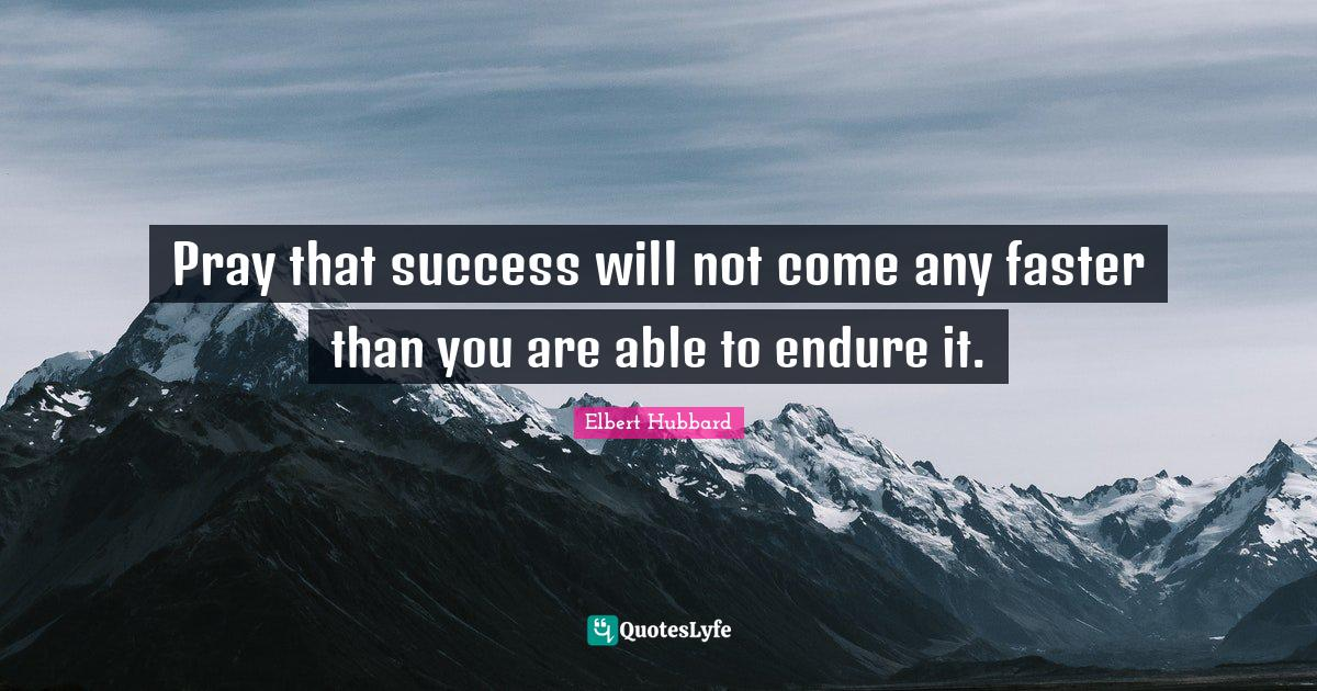Elbert Hubbard Quotes: Pray that success will not come any faster than you are able to endure it.