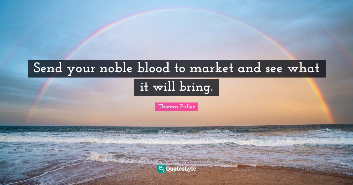 Thomas Fuller Quotes: Send your noble blood to market and see what it will bring.