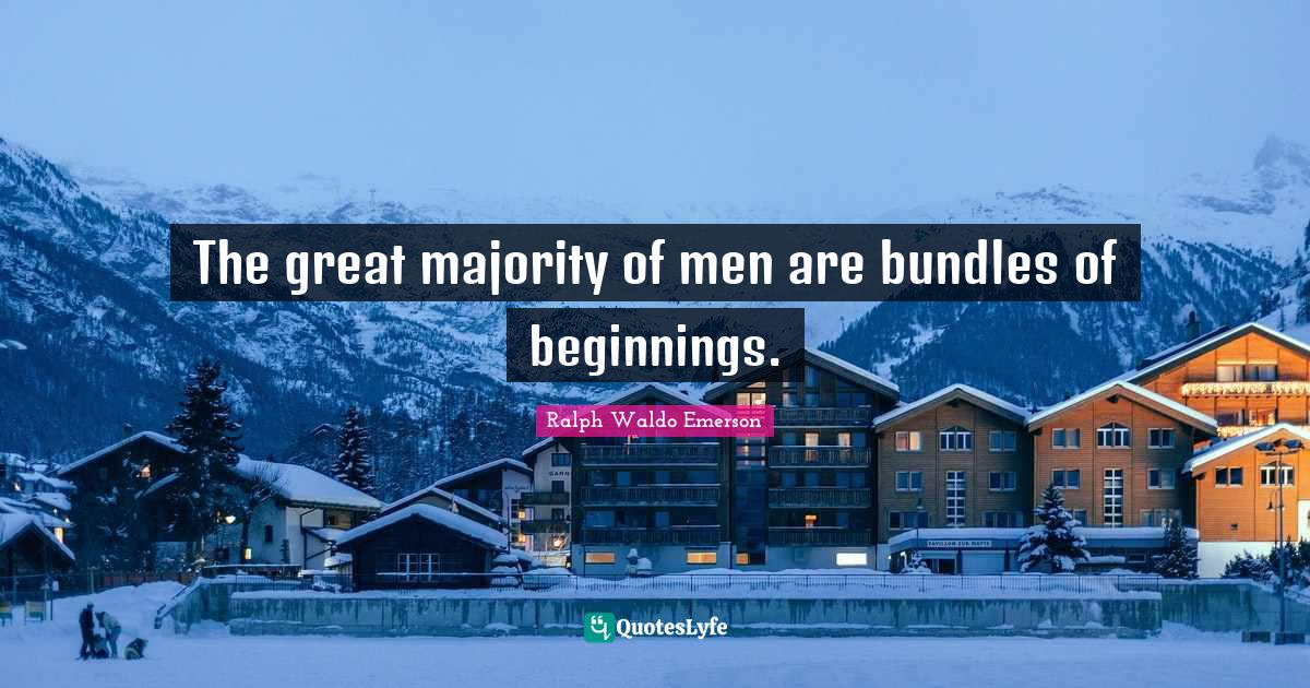 Ralph Waldo Emerson Quotes: The great majority of men are bundles of beginnings.