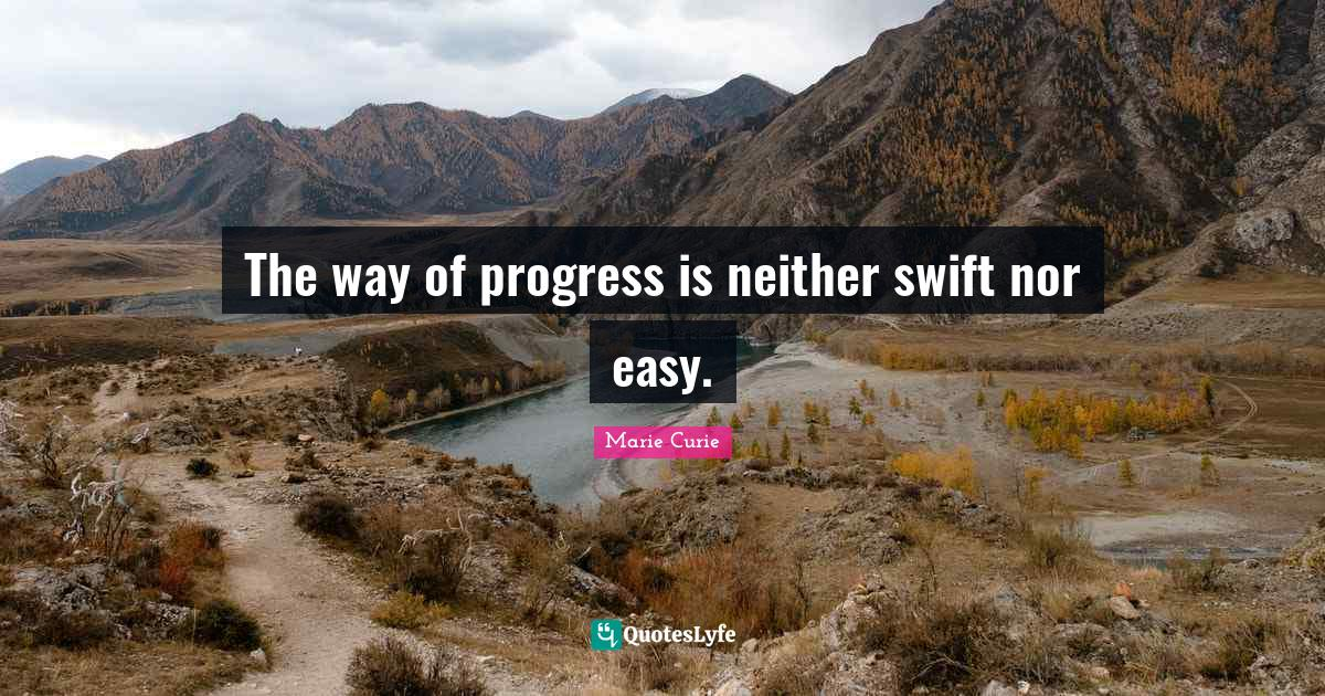 Marie Curie Quotes: The way of progress is neither swift nor easy.