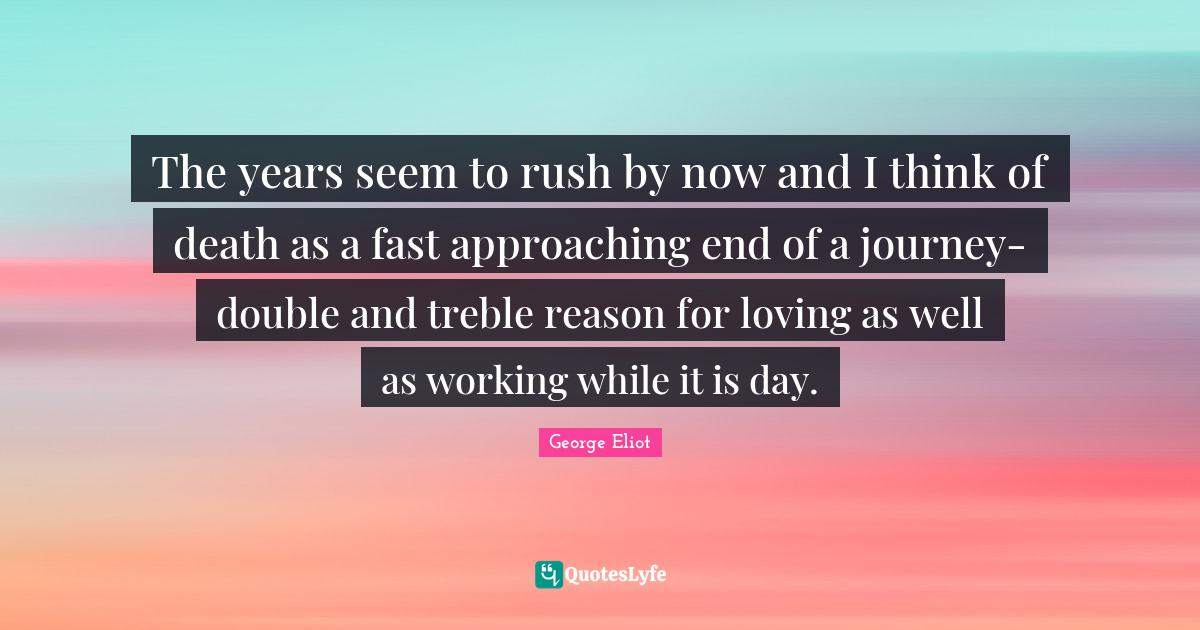George Eliot Quotes: The years seem to rush by now and I think of death as a fast approaching end of a journey-double and treble reason for loving as well as working while it is day.