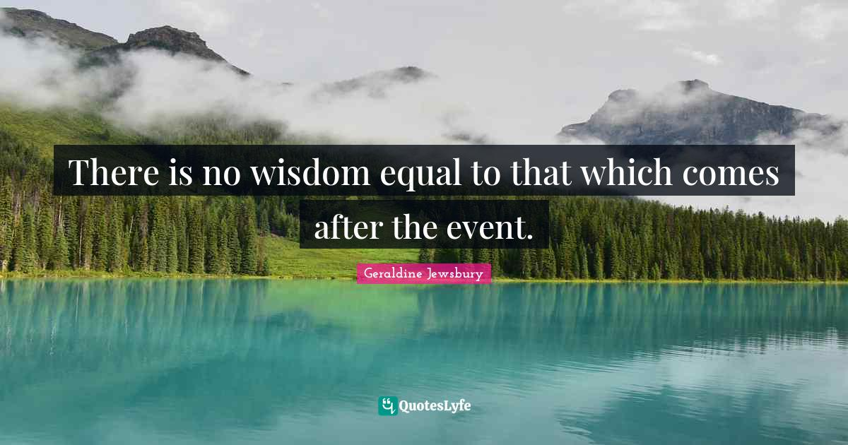 Geraldine Jewsbury Quotes: There is no wisdom equal to that which comes after the event.