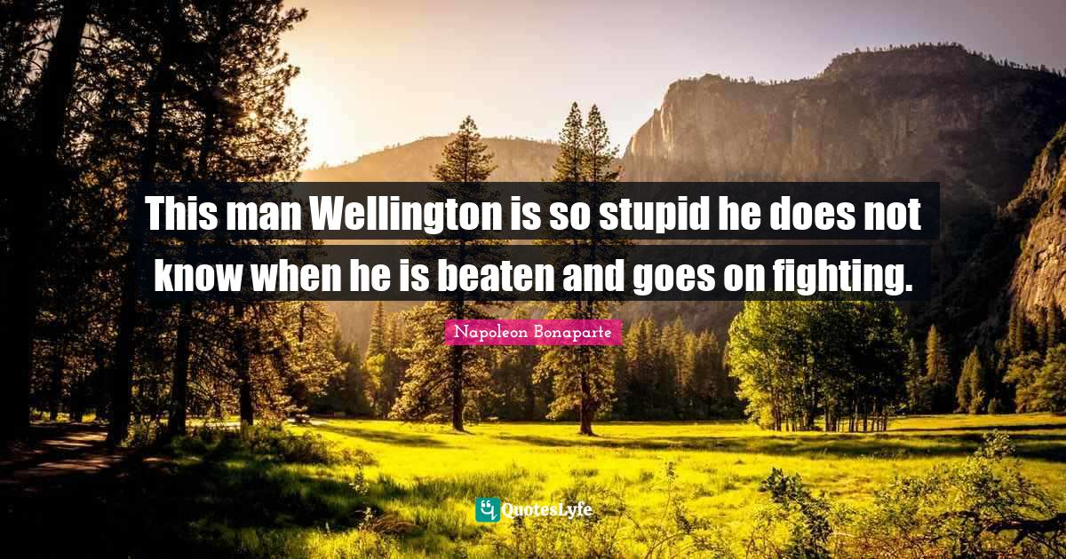 Napoleon Bonaparte Quotes: This man Wellington is so stupid he does not know when he is beaten and goes on fighting.