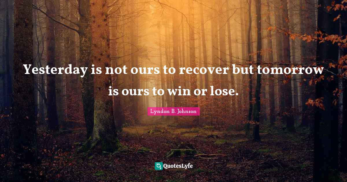 Lyndon B. Johnson Quotes: Yesterday is not ours to recover but tomorrow is ours to win or lose.