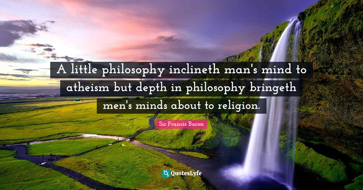 Sir Francis Bacon Quotes: A little philosophy inclineth man's mind to atheism but depth in philosophy bringeth men's minds about to religion.
