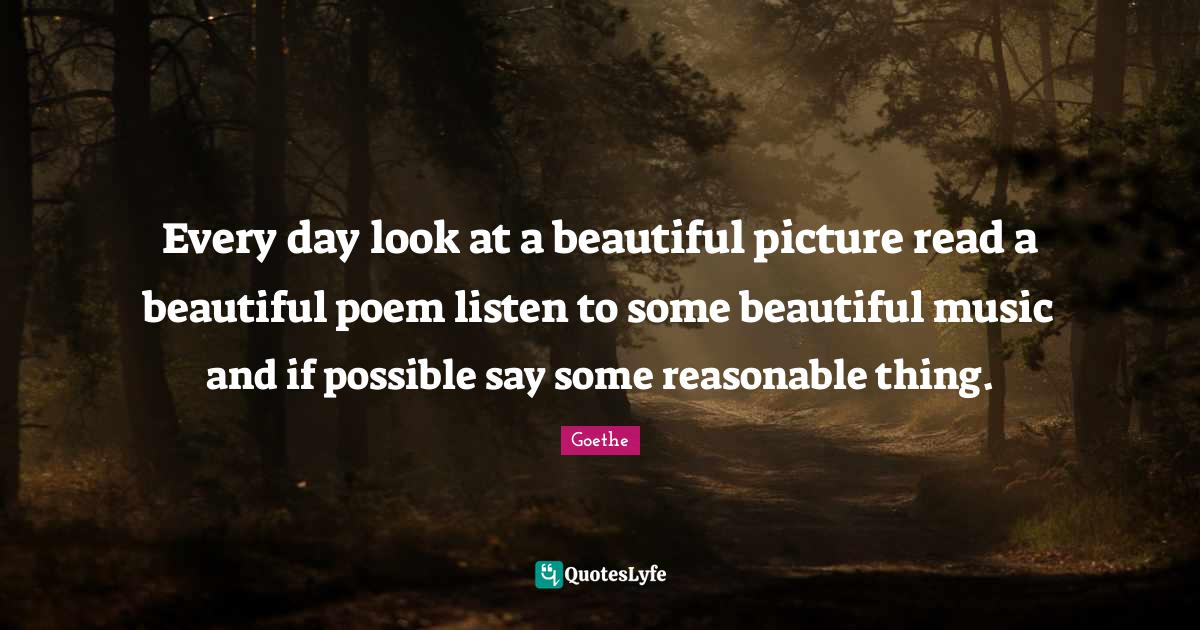 Goethe Quotes: Every day look at a beautiful picture read a beautiful poem listen to some beautiful music and if possible say some reasonable thing.