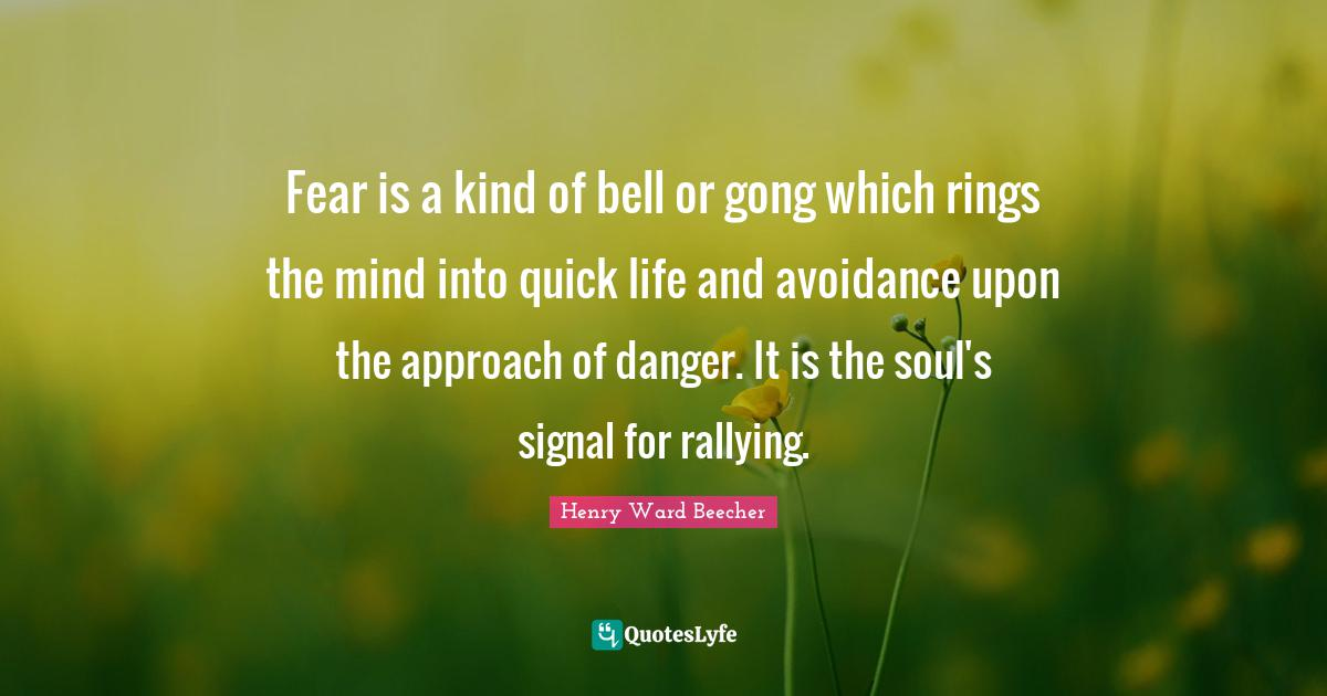 Henry Ward Beecher Quotes: Fear is a kind of bell or gong which rings the mind into quick life and avoidance upon the approach of danger. It is the soul's signal for rallying.