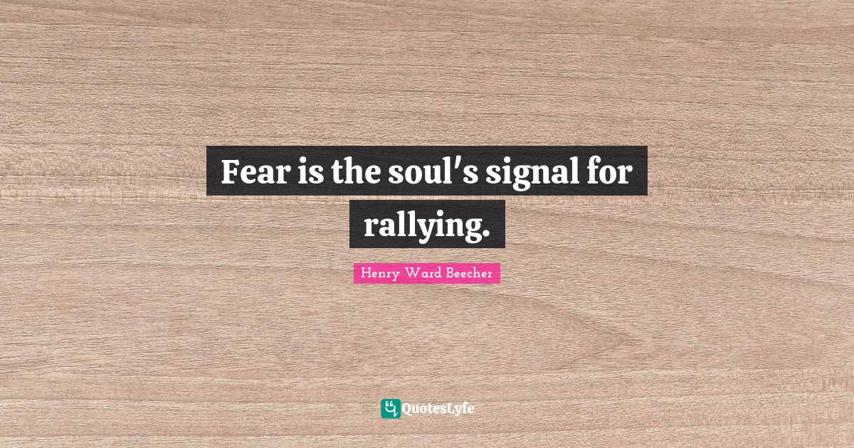 Henry Ward Beecher Quotes: Fear is the soul's signal for rallying.