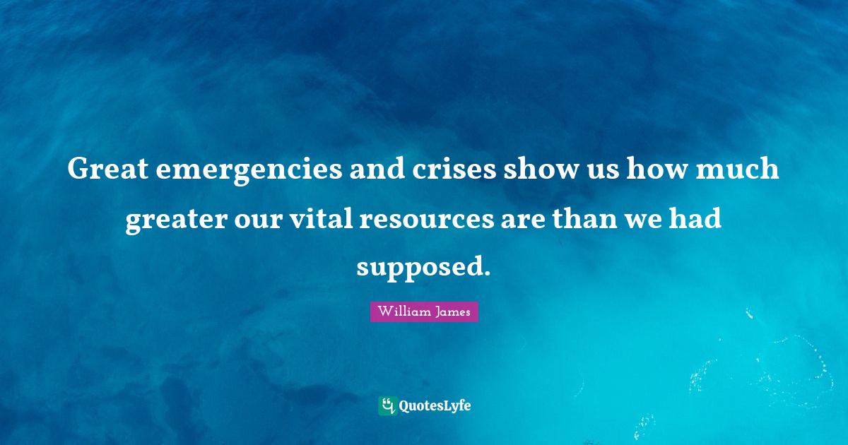 William James Quotes: Great emergencies and crises show us how much greater our vital resources are than we had supposed.