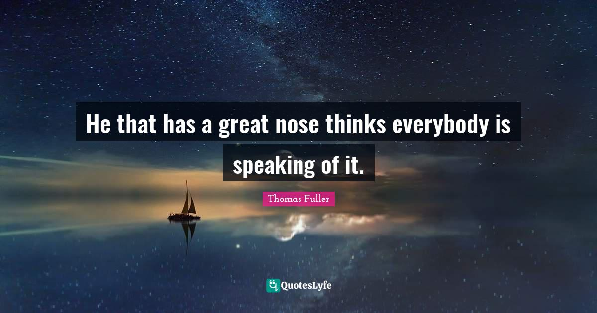 Thomas Fuller Quotes: He that has a great nose thinks everybody is speaking of it.