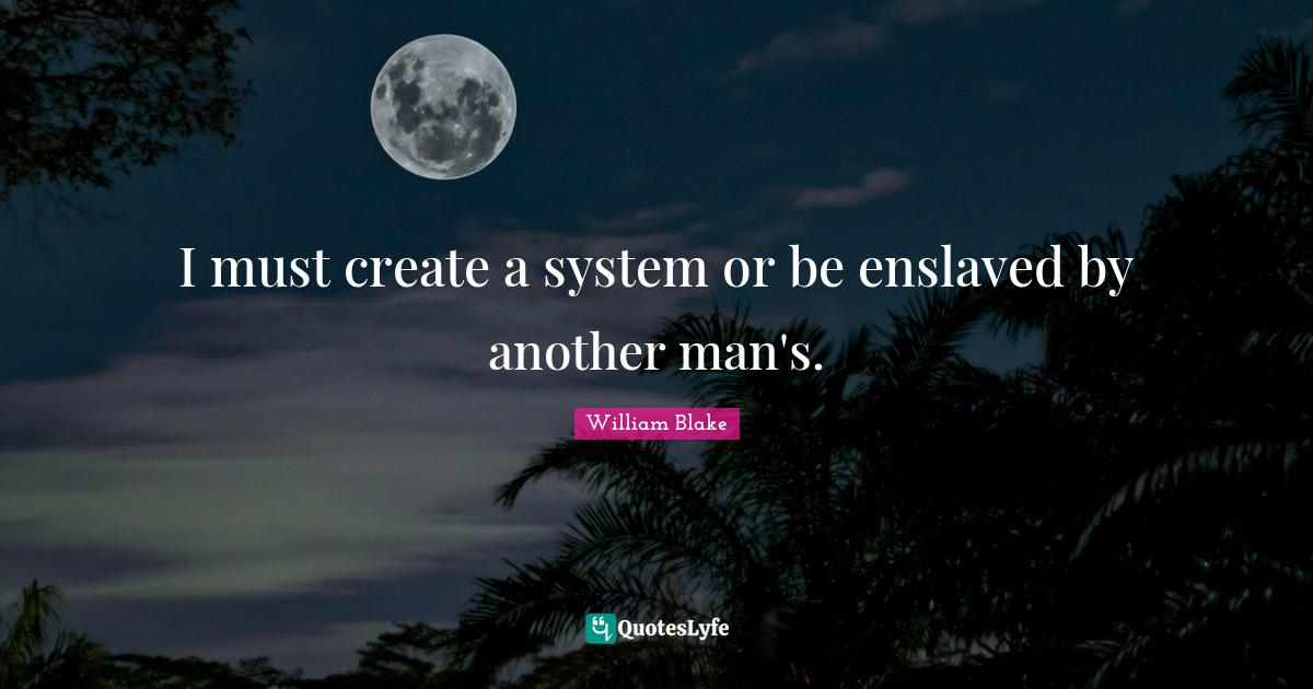 William Blake Quotes: I must create a system or be enslaved by another man's.
