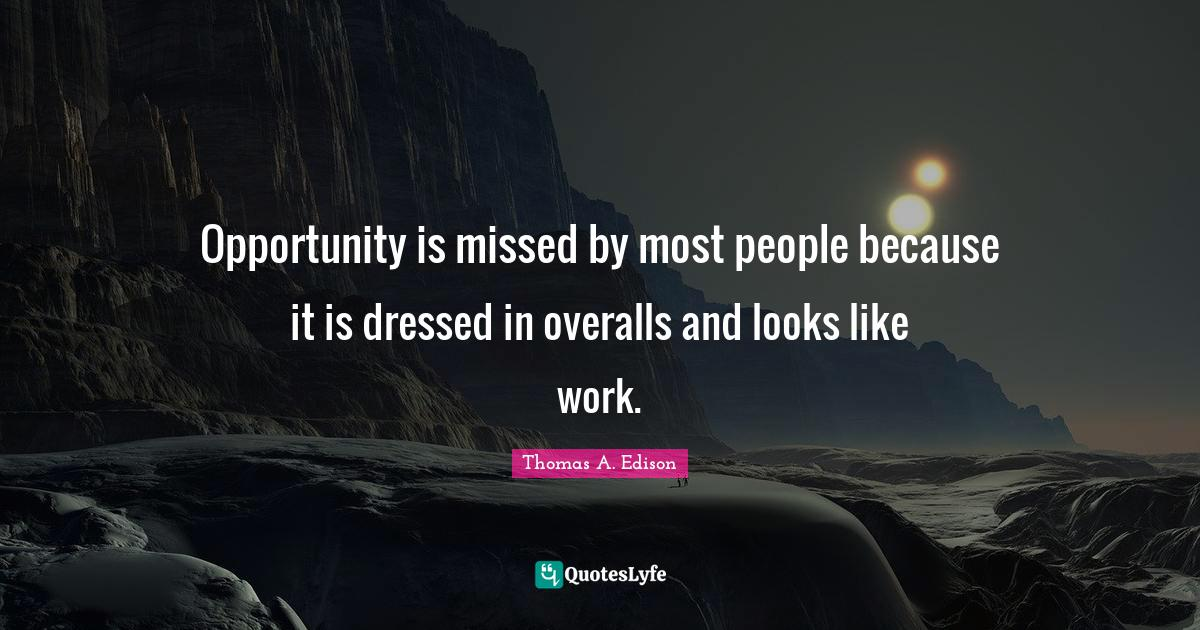 Thomas A. Edison Quotes: Opportunity is missed by most people because it is dressed in overalls and looks like work.