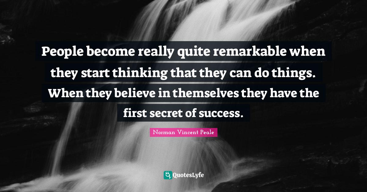Norman Vincent Peale Quotes: People become really quite remarkable when they start thinking that they can do things. When they believe in themselves they have the first secret of success.