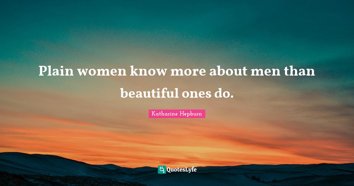 Katharine Hepburn Quotes: Plain women know more about men than beautiful ones do.