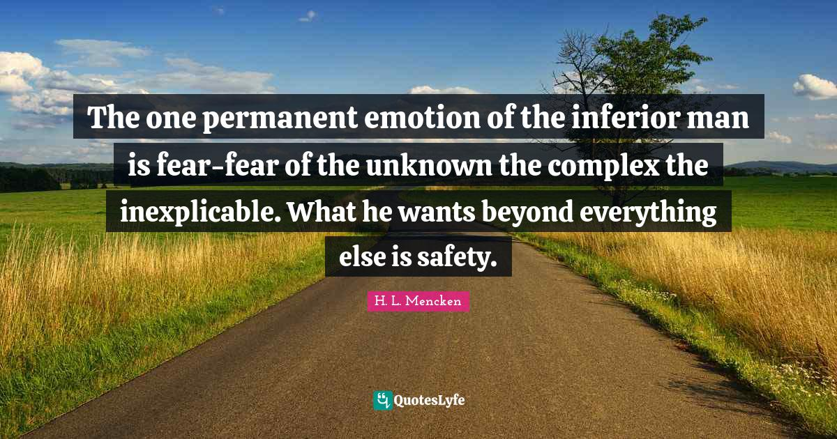 H. L. Mencken Quotes: The one permanent emotion of the inferior man is fear-fear of the unknown the complex the inexplicable. What he wants beyond everything else is safety.