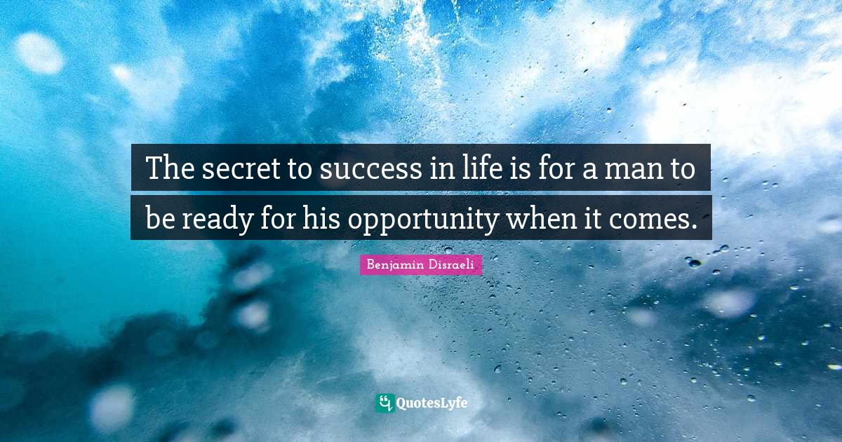 Benjamin Disraeli Quotes: The secret to success in life is for a man to be ready for his opportunity when it comes.