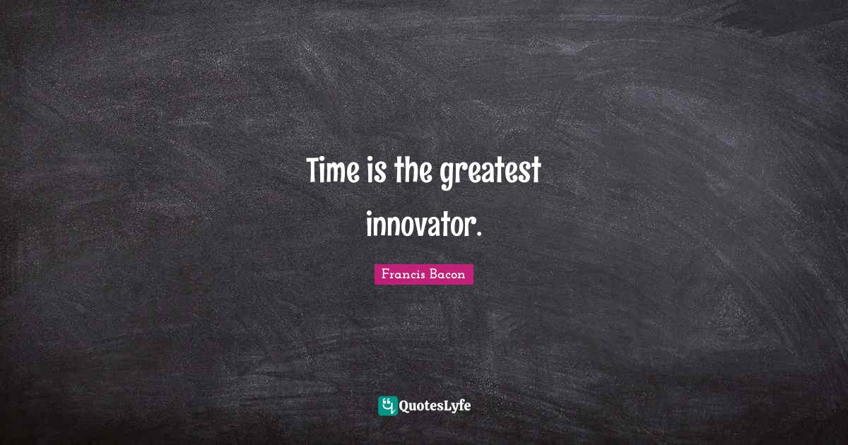Francis Bacon Quotes: Time is the greatest innovator.