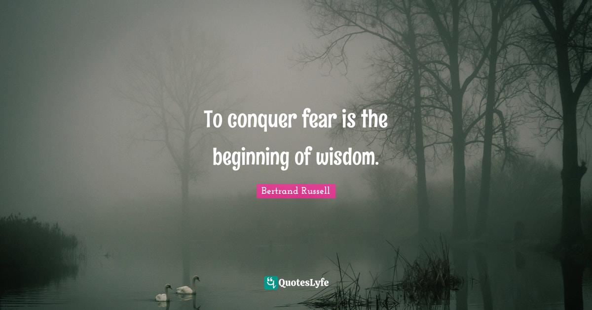 Bertrand Russell Quotes: To conquer fear is the beginning of wisdom.