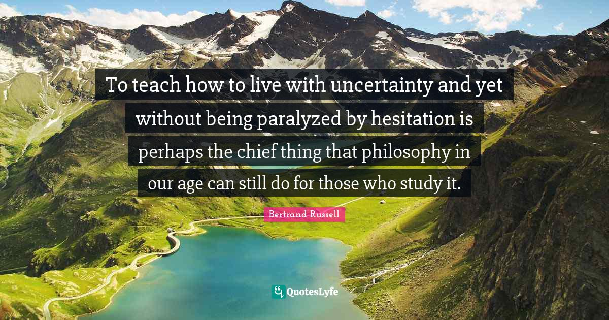 Bertrand Russell Quotes: To teach how to live with uncertainty and yet without being paralyzed by hesitation is perhaps the chief thing that philosophy in our age can still do for those who study it.