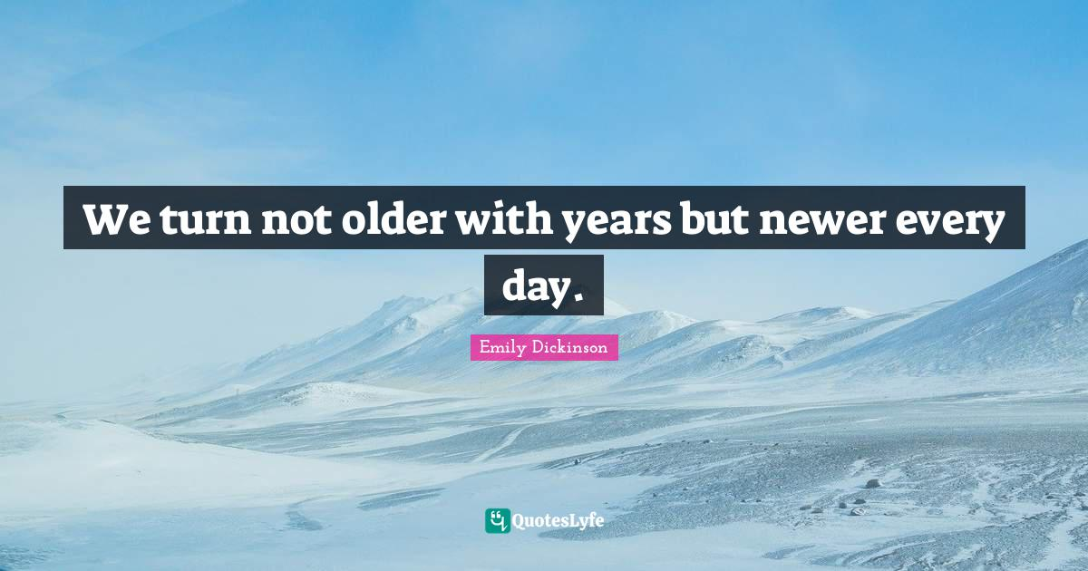 Emily Dickinson Quotes: We turn not older with years but newer every day.