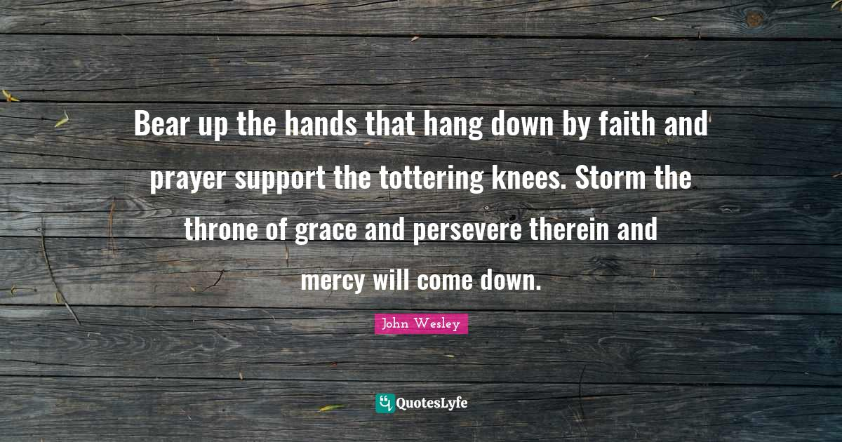 """John Wesley Quotes: """"Bear up the hands that hang down by faith and prayer support the tottering knees. Storm the throne of grace and persevere therein and mercy will come down."""""""