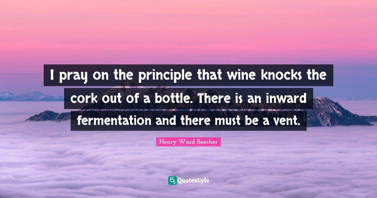 Henry Ward Beecher Quotes: I pray on the principle that wine knocks the cork out of a bottle. There is an inward fermentation and there must be a vent.