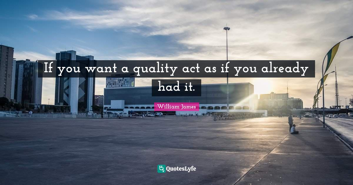 William James Quotes: If you want a quality act as if you already had it.