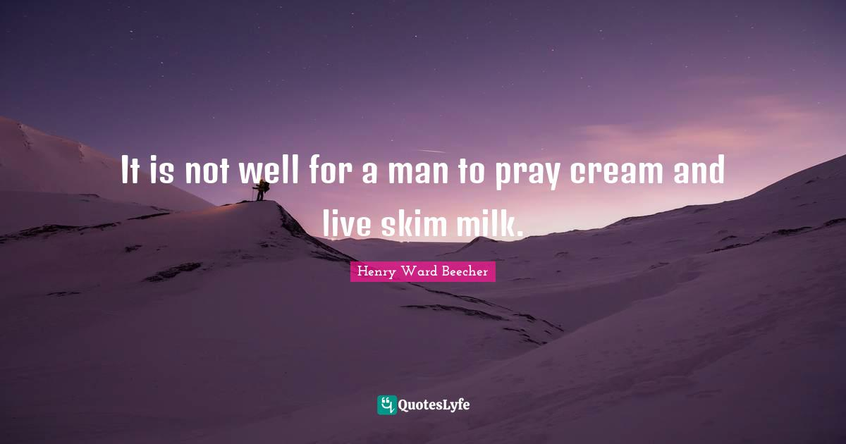 Henry Ward Beecher Quotes: It is not well for a man to pray cream and live skim milk.