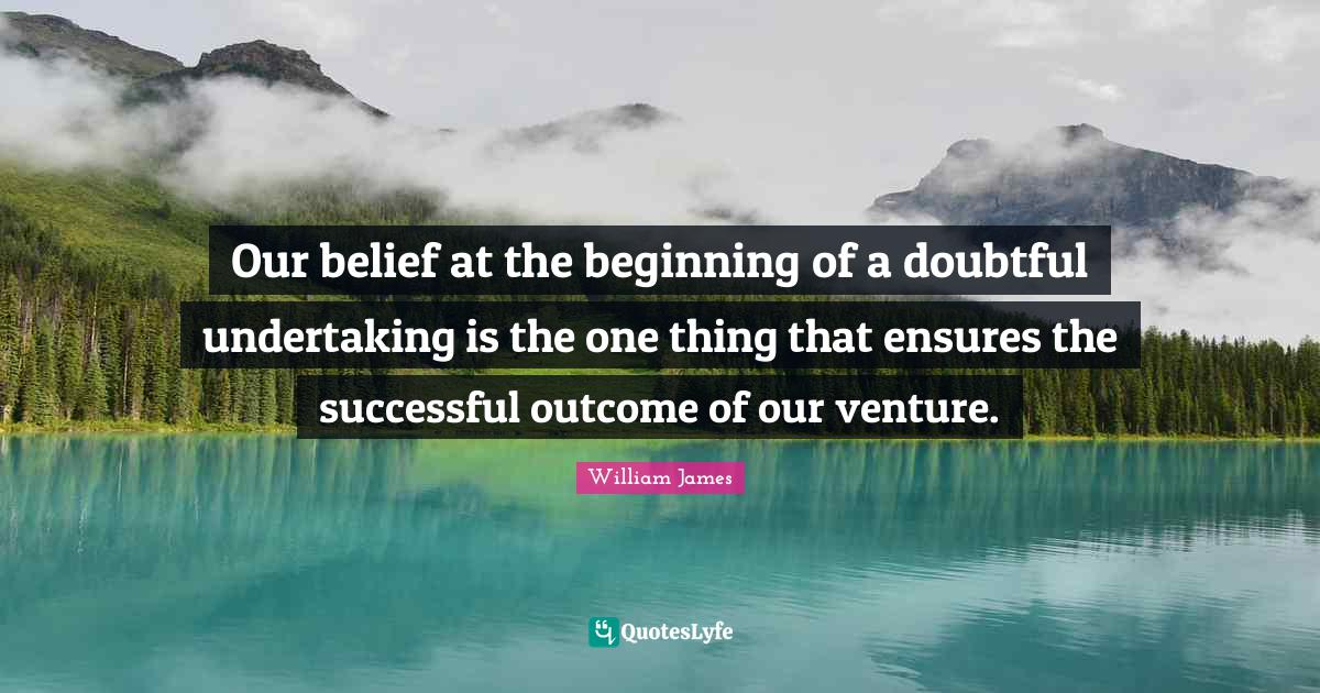 William James Quotes: Our belief at the beginning of a doubtful undertaking is the one thing that ensures the successful outcome of our venture.