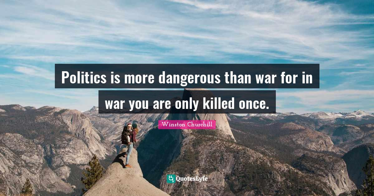 Winston Churchill Quotes: Politics is more dangerous than war for in war you are only killed once.