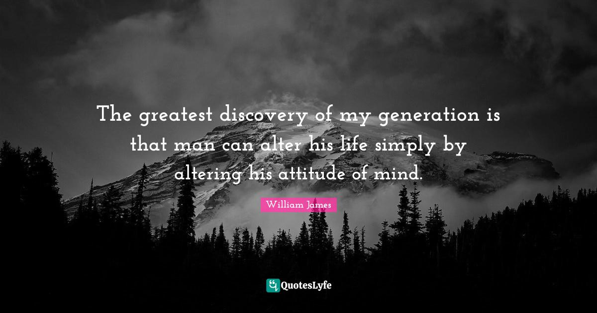 William James Quotes: The greatest discovery of my generation is that man can alter his life simply by altering his attitude of mind.
