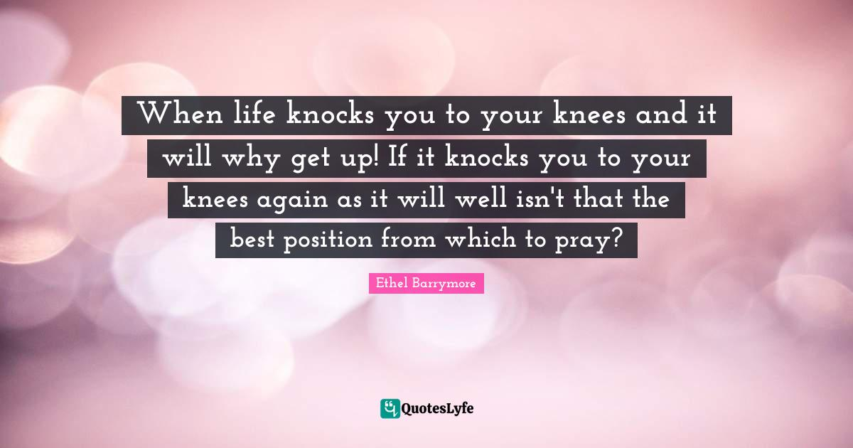 Ethel Barrymore Quotes: When life knocks you to your knees and it will why get up! If it knocks you to your knees again as it will well isn't that the best position from which to pray?