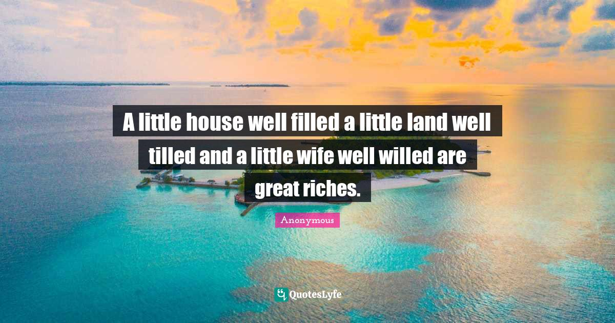 Anonymous Quotes: A little house well filled a little land well tilled and a little wife well willed are great riches.
