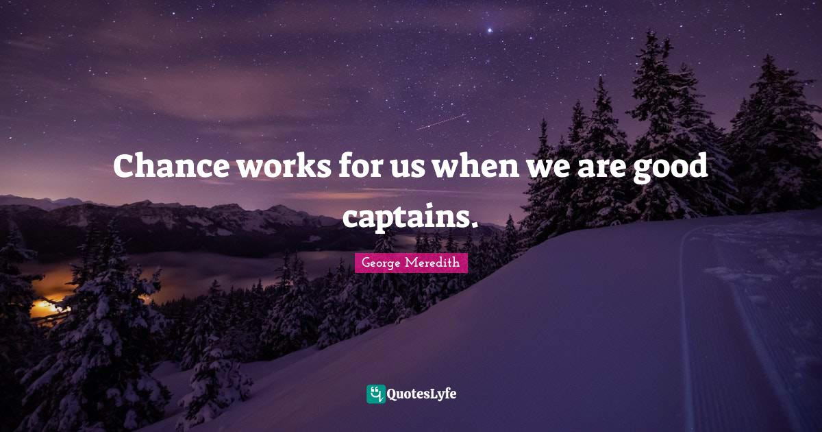 """George Meredith Quotes: """"Chance works for us when we are good captains."""""""