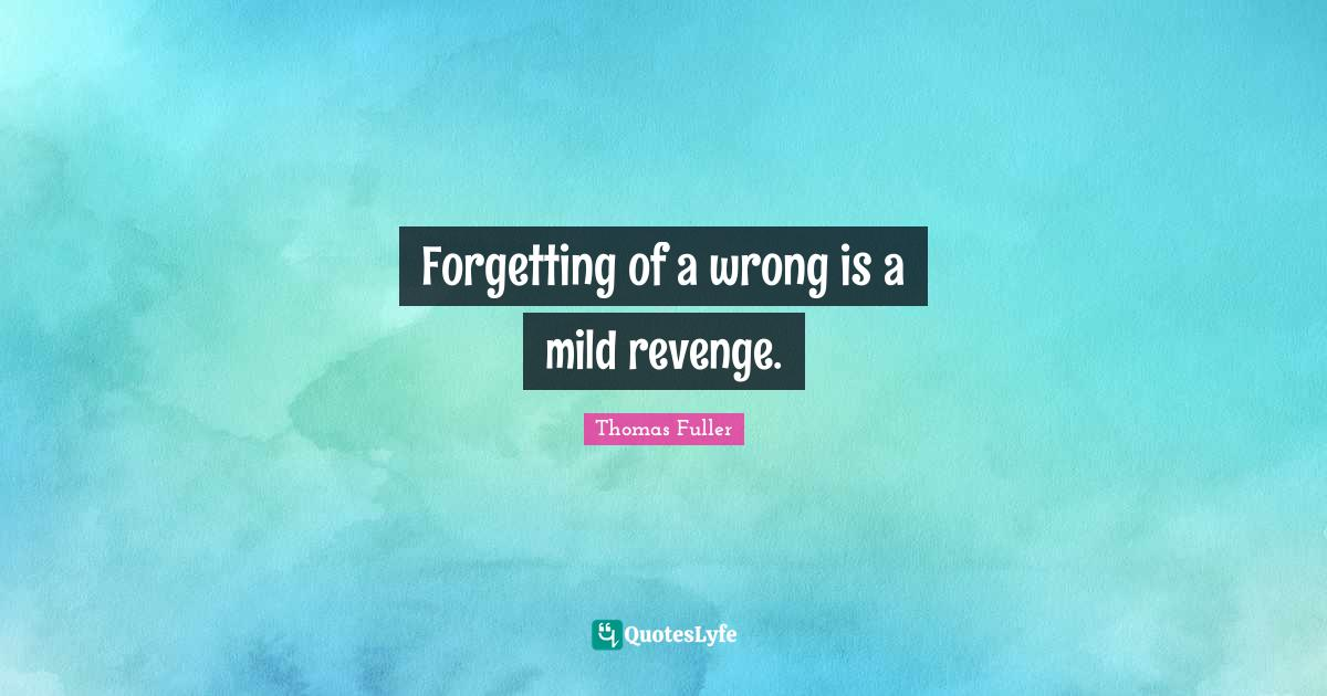 Thomas Fuller Quotes: Forgetting of a wrong is a mild revenge.
