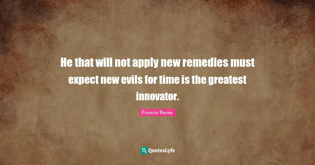 Francis Bacon Quotes: He that will not apply new remedies must expect new evils for time is the greatest innovator.