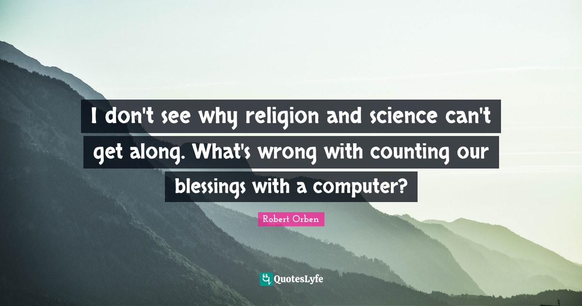Robert Orben Quotes: I don't see why religion and science can't get along. What's wrong with counting our blessings with a computer?