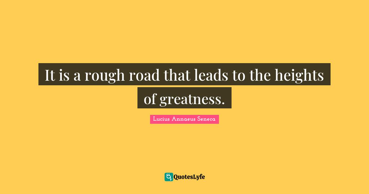 Lucius Annaeus Seneca Quotes: It is a rough road that leads to the heights of greatness.