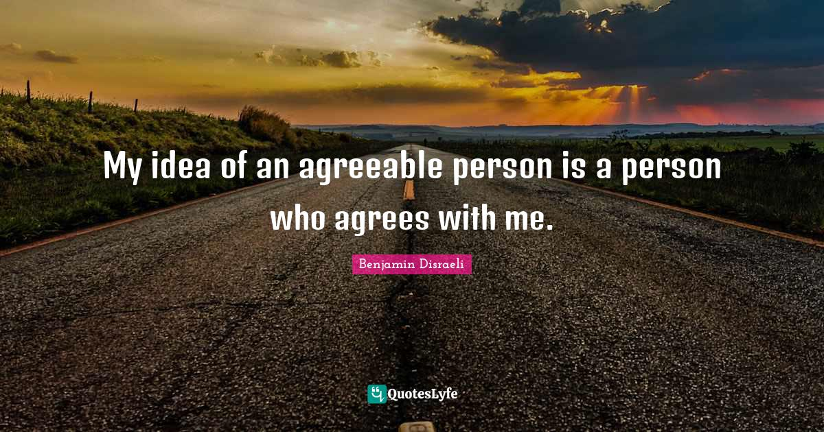 Benjamin Disraeli Quotes: My idea of an agreeable person is a person who agrees with me.