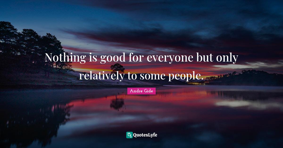 Andre Gide Quotes: Nothing is good for everyone but only relatively to some people.