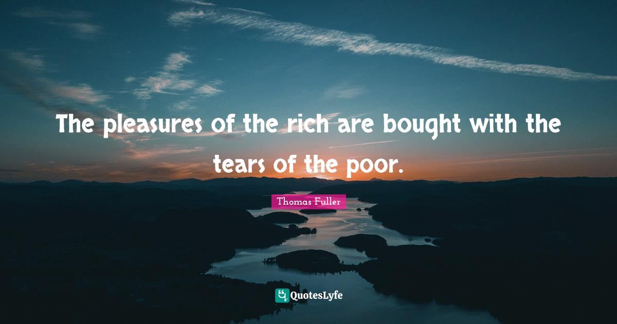 Thomas Fuller Quotes: The pleasures of the rich are bought with the tears of the poor.
