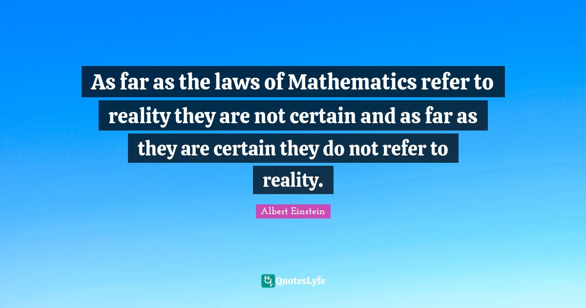 Albert Einstein Quotes: As far as the laws of Mathematics refer to reality they are not certain and as far as they are certain they do not refer to reality.