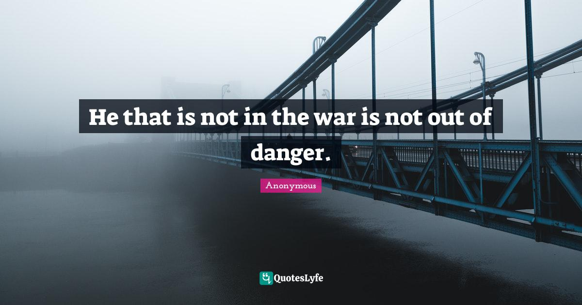 Anonymous Quotes: He that is not in the war is not out of danger.