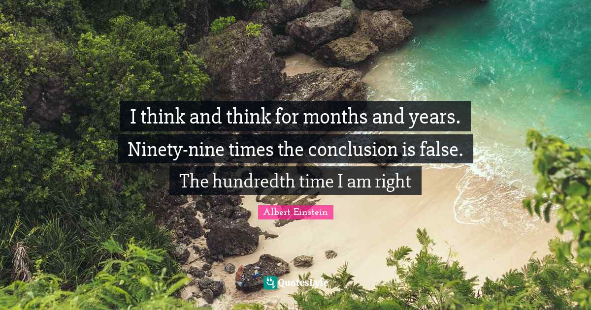 Albert Einstein Quotes: I think and think for months and years. Ninety-nine times the conclusion is false. The hundredth time I am right