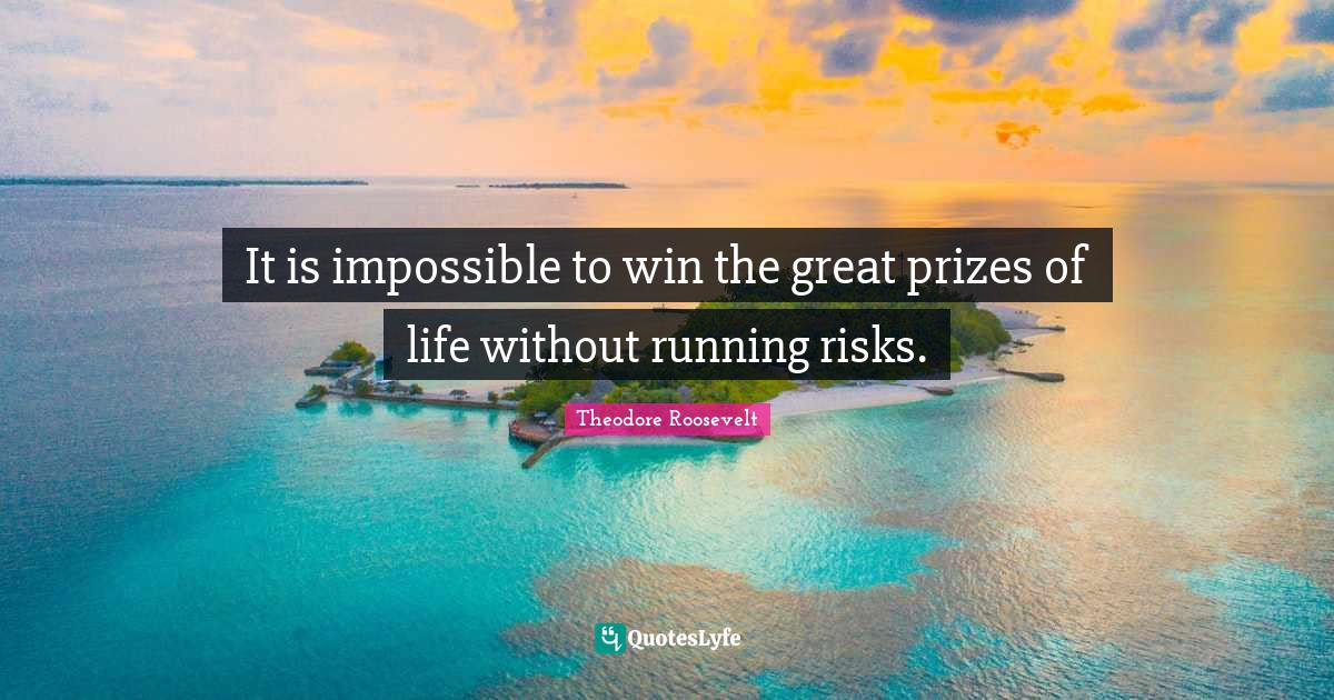 Theodore Roosevelt Quotes: It is impossible to win the great prizes of life without running risks.