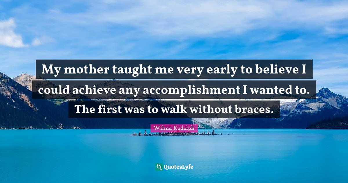 Wilma Rudolph Quotes: My mother taught me very early to believe I could achieve any accomplishment I wanted to. The first was to walk without braces.