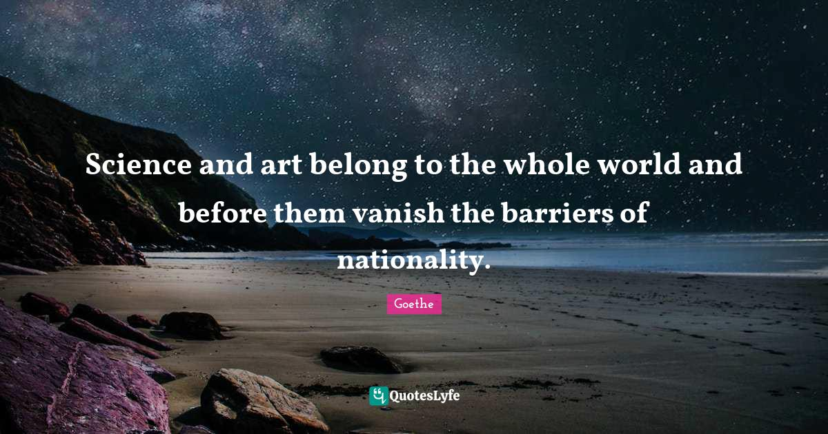 Goethe Quotes: Science and art belong to the whole world and before them vanish the barriers of nationality.
