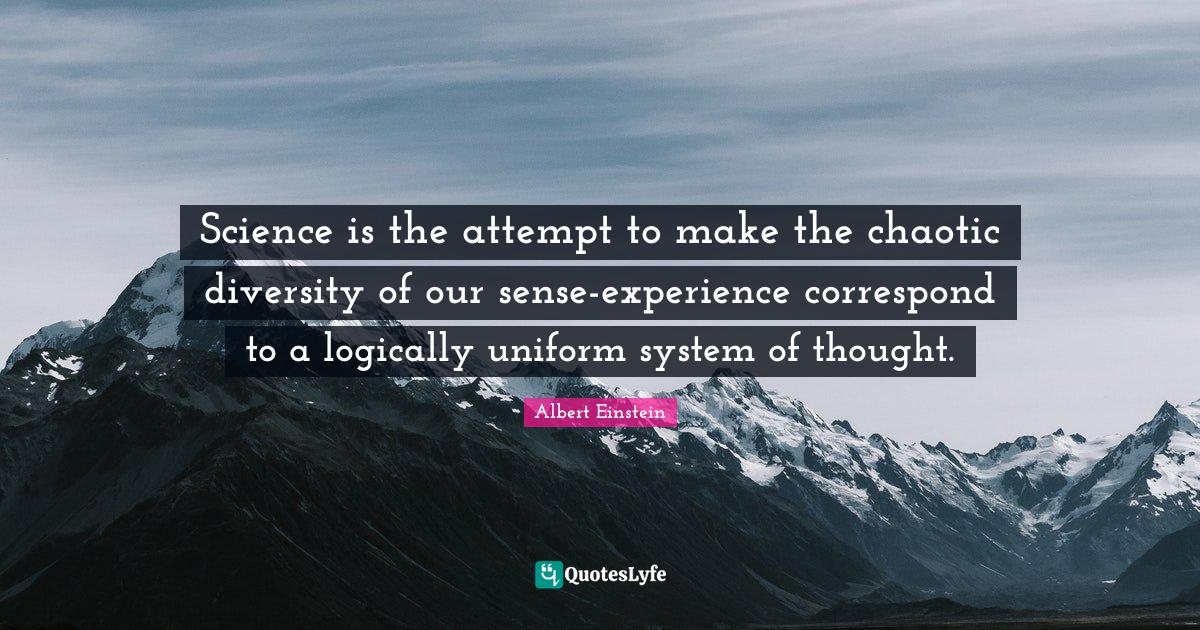 Albert Einstein Quotes: Science is the attempt to make the chaotic diversity of our sense-experience correspond to a logically uniform system of thought.