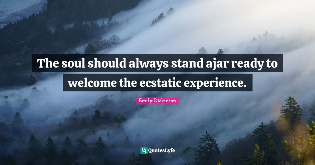 Emily Dickinson Quotes: The soul should always stand ajar ready to welcome the ecstatic experience.
